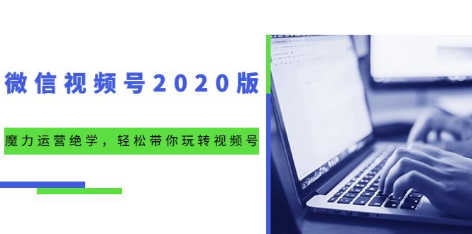微信视频号2020版:魔力运营绝学,轻松带你玩转视频号